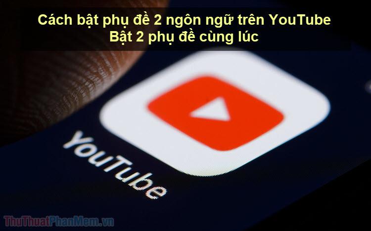 Cách bật phụ đề 2 ngôn ngữ trên YouTube - Bật 2 phụ đề cùng lúc