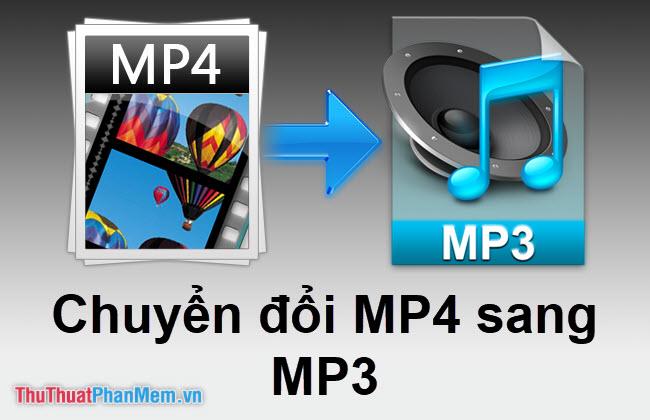 Cách chuyển MP4 sang MP3 nhanh và chuẩn nhất