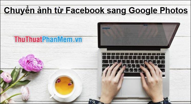 Chuyển ảnh từ Facebook sang Google Photos