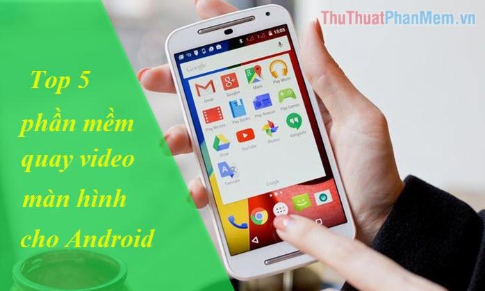 Top 5 ứng dụng quay màn hình Android tốt nhất
