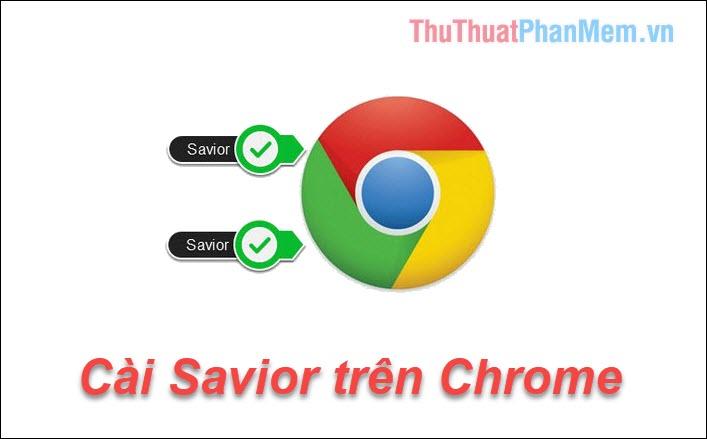Cách cài Savior trên Chrome để tải nhạc, video nhanh chóng