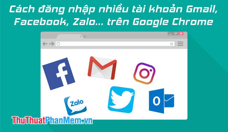 Cách đăng nhập nhiều tài khoản Gmail, Facebook, Zalo trên Google Chrome