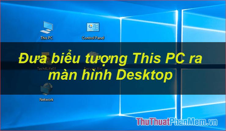 Cách đưa biểu tượng This PC (Computer), Network, Control Panel ra ngoài màn hình Desktop trên Windows 10