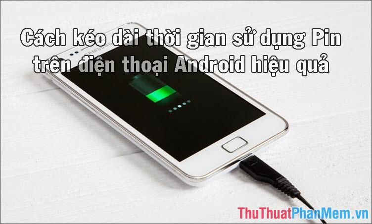 Cách kéo dài thời gian sử dụng Pin trên điện thoại Android hiệu quả