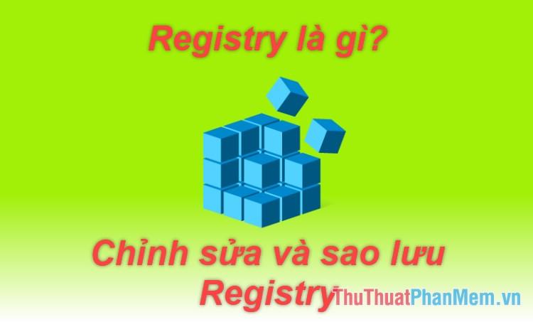 Registry là gì? Cách mở, chỉnh sửa, xóa, sao lưu Registry